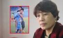 Xúc động mẹ cầu thủ U23 Đức Huy kể chuyện giấu tin bác ruột qua đời để con yên tâm thi đấu