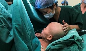 Mẹ ung thư phải ngồi mổ đẻ để con chào đời: 'Chỉ nhìn con một lần mẹ mãn nguyện rồi'
